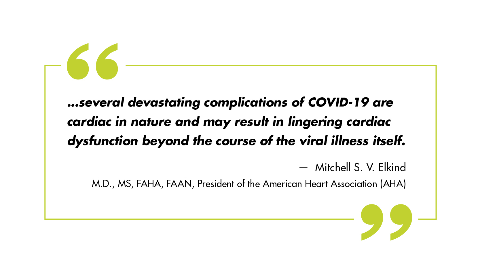…several devastating complications of COVID-19 are cardiac in nature and may result in lingering cardiac dysfunction beyond the course of the viral illness itself. – Mitchell S. V. Elkind, M.D., MS, FAHA, FAAN, president of the American Heart Association (AHA)